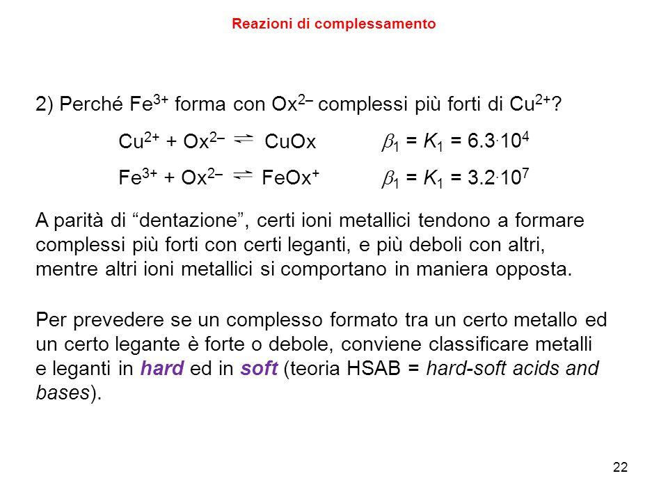 22 Reazioni di complessamento 2) Perché Fe 3+ forma con Ox 2– complessi più forti di Cu 2+ .