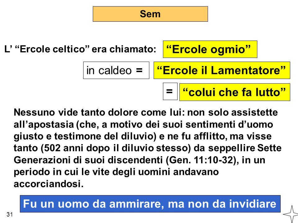 """Sem in caldeo = 31 L' """"Ercole celtico"""" era chiamato: """"Ercole ogmio"""" """"Ercole il Lamentatore"""" Nessuno vide tanto dolore come lui: non solo assistette al"""