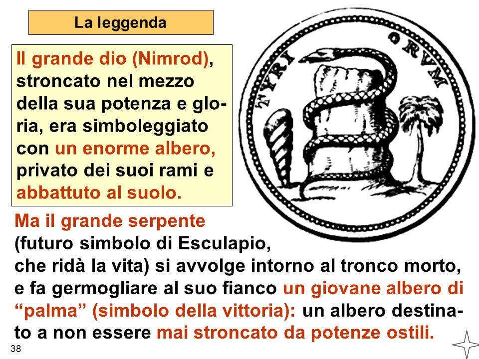 38 La leggenda Il grande dio (Nimrod), stroncato nel mezzo della sua potenza e glo- ria, era simboleggiato con un enorme albero, privato dei suoi rami