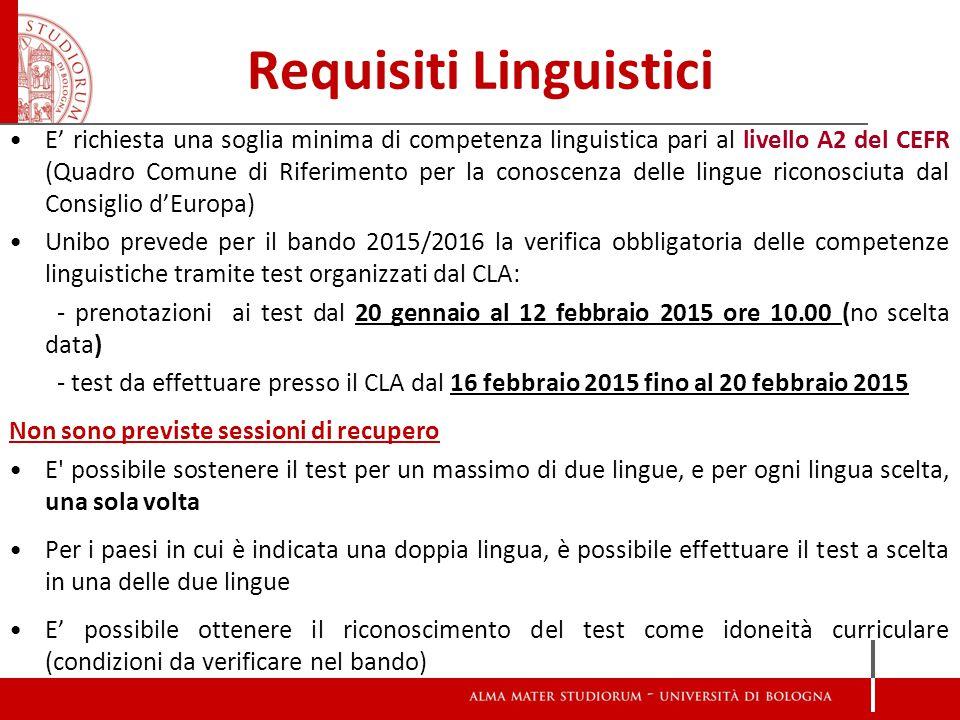 Requisiti Linguistici E' richiesta una soglia minima di competenza linguistica pari al livello A2 del CEFR (Quadro Comune di Riferimento per la conoscenza delle lingue riconosciuta dal Consiglio d'Europa) Unibo prevede per il bando 2015/2016 la verifica obbligatoria delle competenze linguistiche tramite test organizzati dal CLA: - prenotazioni ai test dal 20 gennaio al 12 febbraio 2015 ore 10.00 (no scelta data) - test da effettuare presso il CLA dal 16 febbraio 2015 fino al 20 febbraio 2015 Non sono previste sessioni di recupero E possibile sostenere il test per un massimo di due lingue, e per ogni lingua scelta, una sola volta Per i paesi in cui è indicata una doppia lingua, è possibile effettuare il test a scelta in una delle due lingue E' possibile ottenere il riconoscimento del test come idoneità curriculare (condizioni da verificare nel bando)