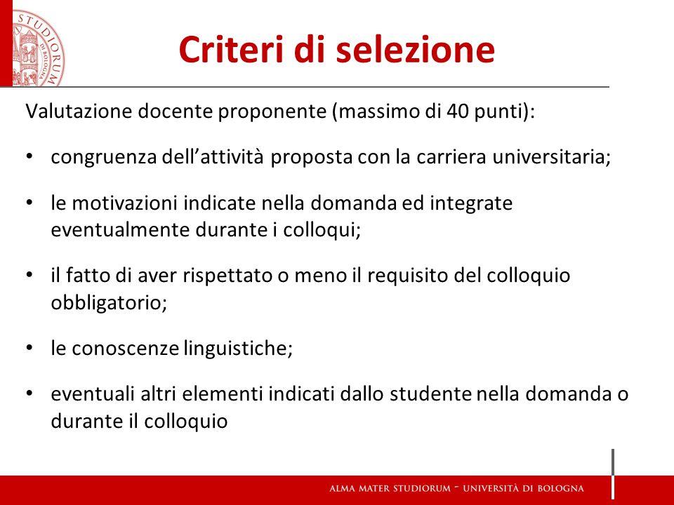 Criteri di selezione Valutazione docente proponente (massimo di 40 punti): congruenza dell'attività proposta con la carriera universitaria; le motivaz