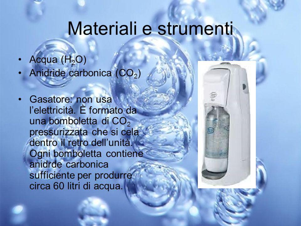 Materiali e strumenti Acqua (H 2 O) Anidride carbonica (CO 2 ) Gasatore: non usa l'elettricità. È formato da una bomboletta di CO 2 pressurizzata che