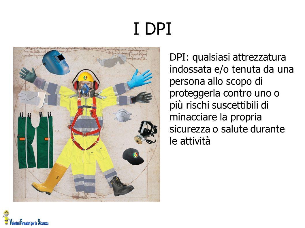 I DPI DPI: qualsiasi attrezzatura indossata e/o tenuta da una persona allo scopo di proteggerla contro uno o più rischi suscettibili di minacciare la