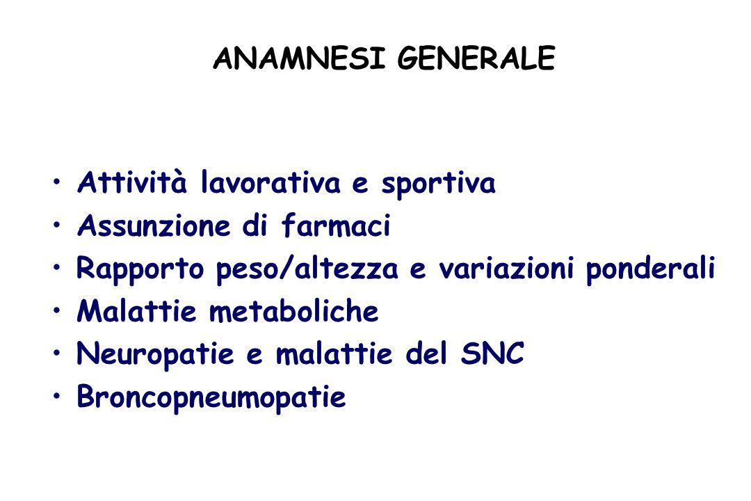 ANAMNESI GENERALE Attività lavorativa e sportiva Assunzione di farmaci Rapporto peso/altezza e variazioni ponderali Malattie metaboliche Neuropatie e malattie del SNC Broncopneumopatie