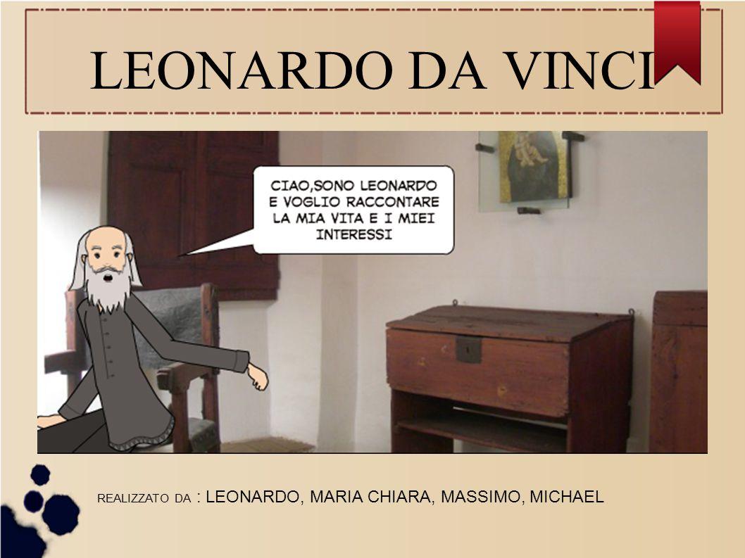 LEONARDO DA VINCI REALIZZATO DA : LEONARDO, MARIA CHIARA, MASSIMO, MICHAEL