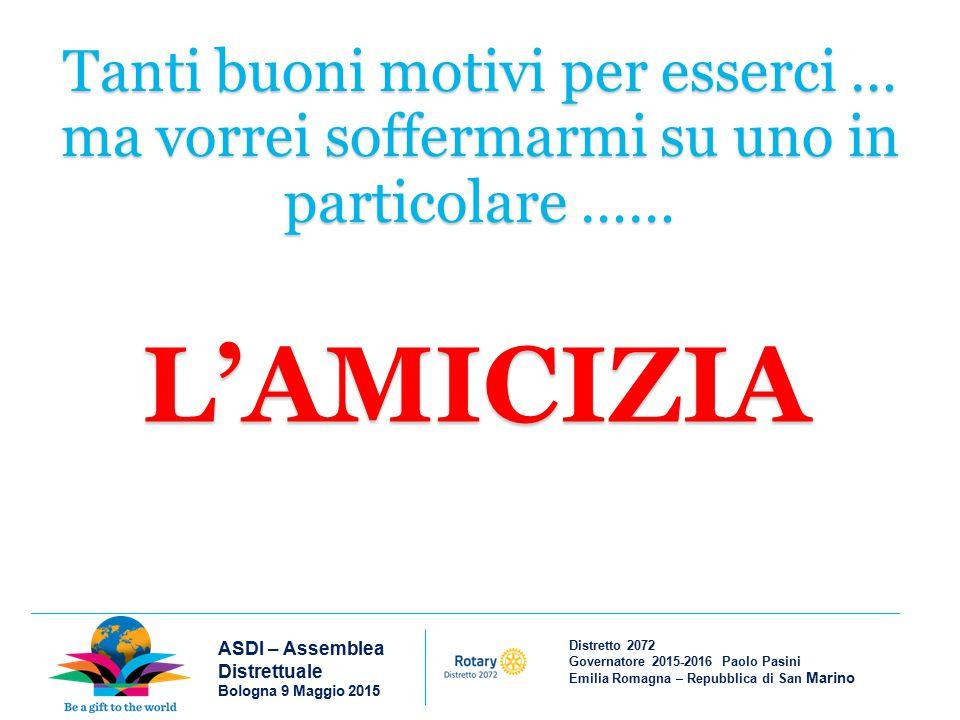 Distretto 2072 Governatore 2015-2016 Paolo Pasini Emilia Romagna – Repubblica di San Marino ASDI – Assemblea Distrettuale Bologna 9 Maggio 2015 L'AMICIZIA è un sentimento che unisce le persone