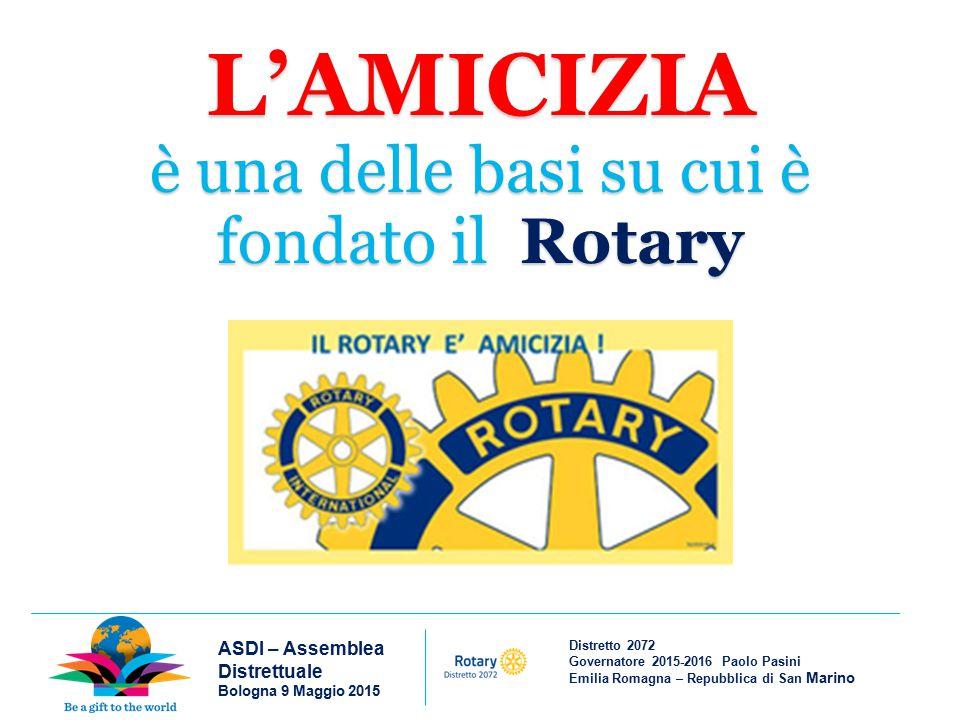 Distretto 2072 Governatore 2015-2016 Paolo Pasini Emilia Romagna – Repubblica di San Marino ASDI – Assemblea Distrettuale Bologna 9 Maggio 2015 L'AMICIZIA è una delle basi su cui è fondato il Rotary