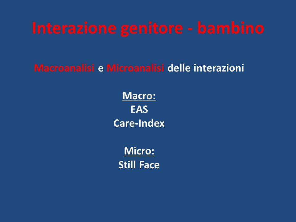 Interazione genitore - bambino Macroanalisi e Microanalisi delle interazioni Macro: EAS Care-Index Micro: Still Face