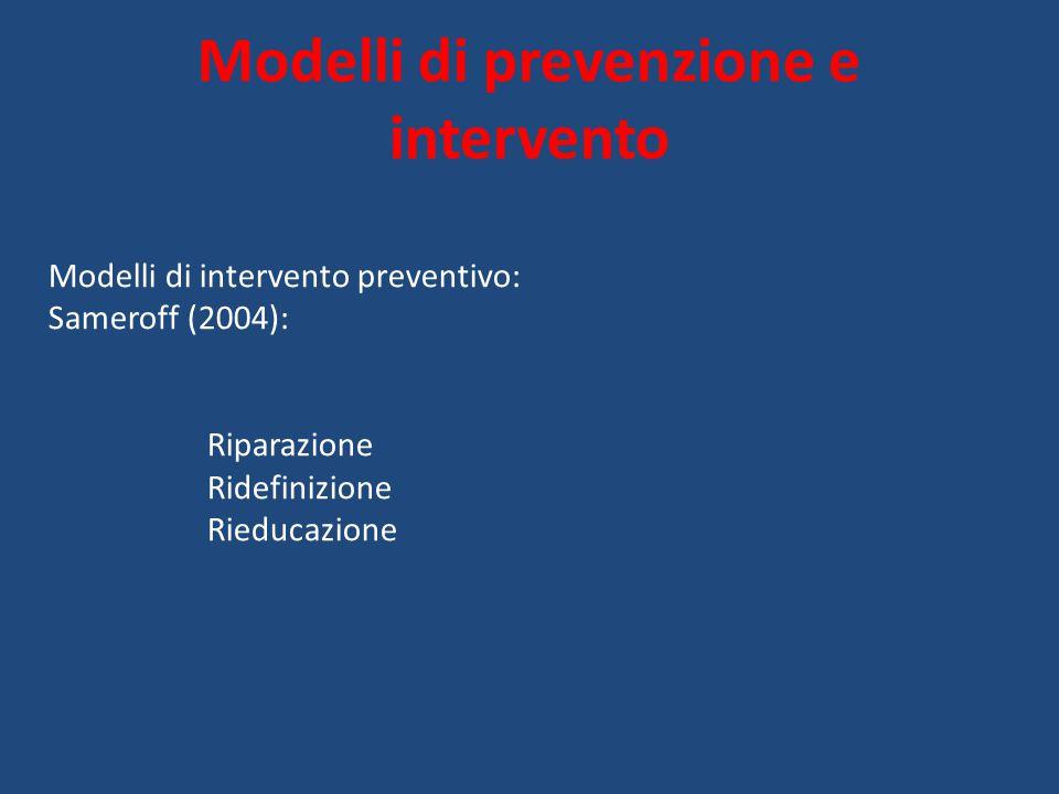 Modelli di prevenzione e intervento Modelli di intervento preventivo: Sameroff (2004): Riparazione Ridefinizione Rieducazione