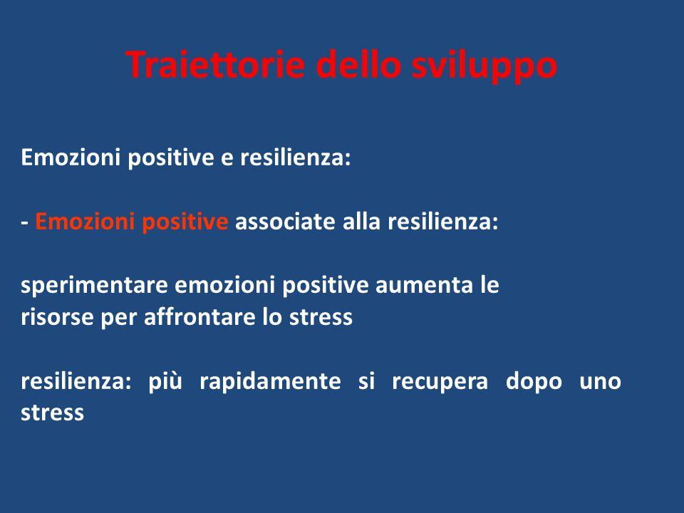 Traiettorie dello sviluppo Emozioni positive e resilienza: - Emozioni positive associate alla resilienza: sperimentare emozioni positive aumenta le ri