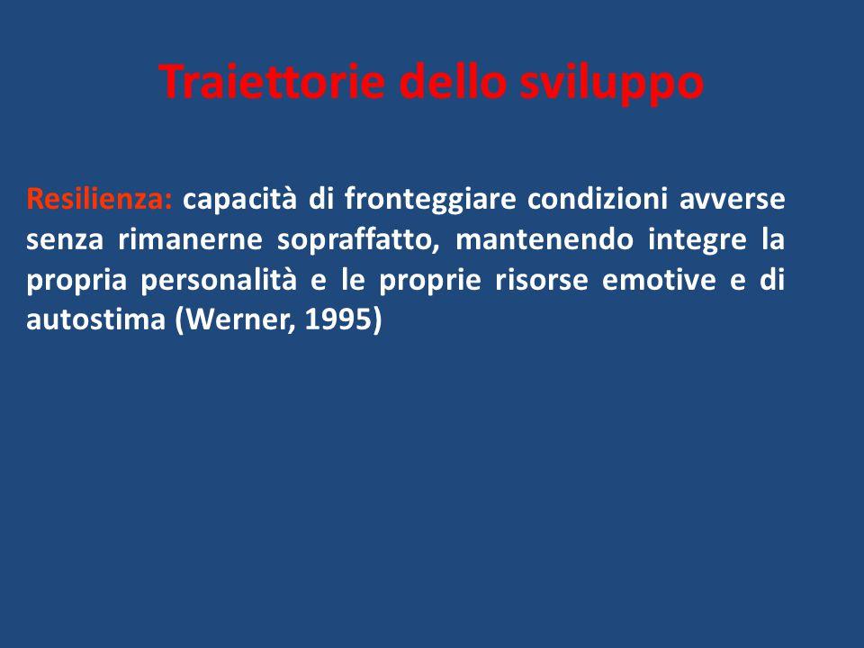 Traiettorie dello sviluppo Resilienza: capacità di fronteggiare condizioni avverse senza rimanerne sopraffatto, mantenendo integre la propria personal