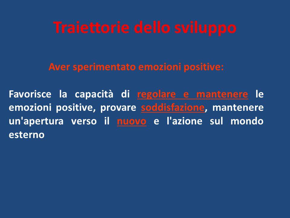 Traiettorie dello sviluppo Aver sperimentato emozioni positive: Favorisce la capacità di regolare e mantenere le emozioni positive, provare soddisfazi