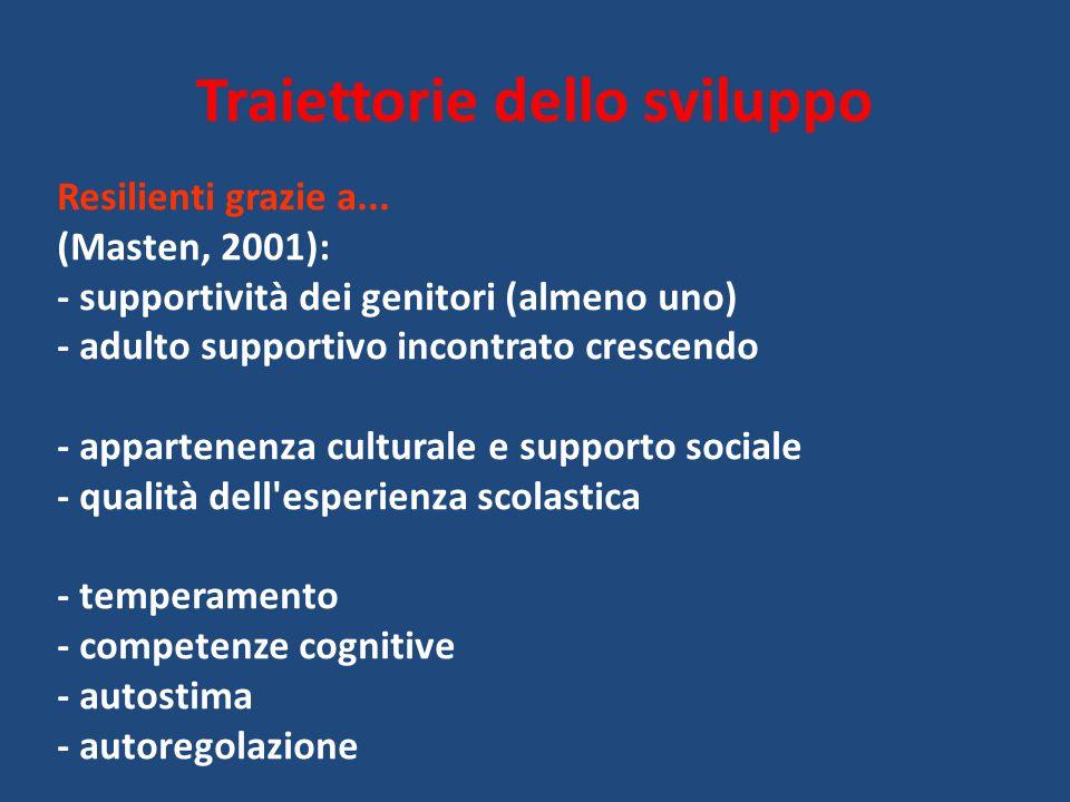 Traiettorie dello sviluppo Resilienti grazie a... (Masten, 2001): - supportività dei genitori (almeno uno) - adulto supportivo incontrato crescendo -