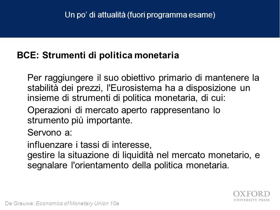 De Grauwe: Economics of Monetary Union 10e Un po' di attualità (fuori programma esame) BCE: Strumenti di politica monetaria Per raggiungere il suo obiettivo primario di mantenere la stabilità dei prezzi, l Eurosistema ha a disposizione un insieme di strumenti di politica monetaria, di cui: Operazioni di mercato aperto rappresentano lo strumento più importante.