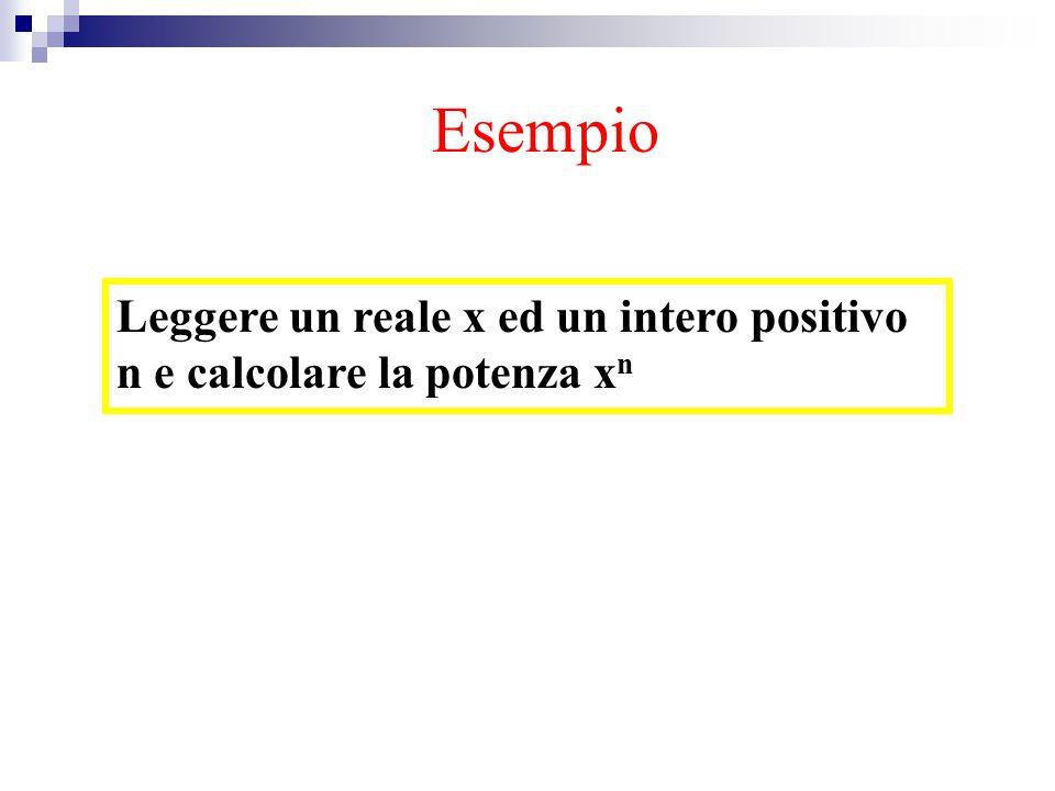 Esempio potenza Leggere un reale x ed un intero positivo n e calcolare la potenza x n Esempio