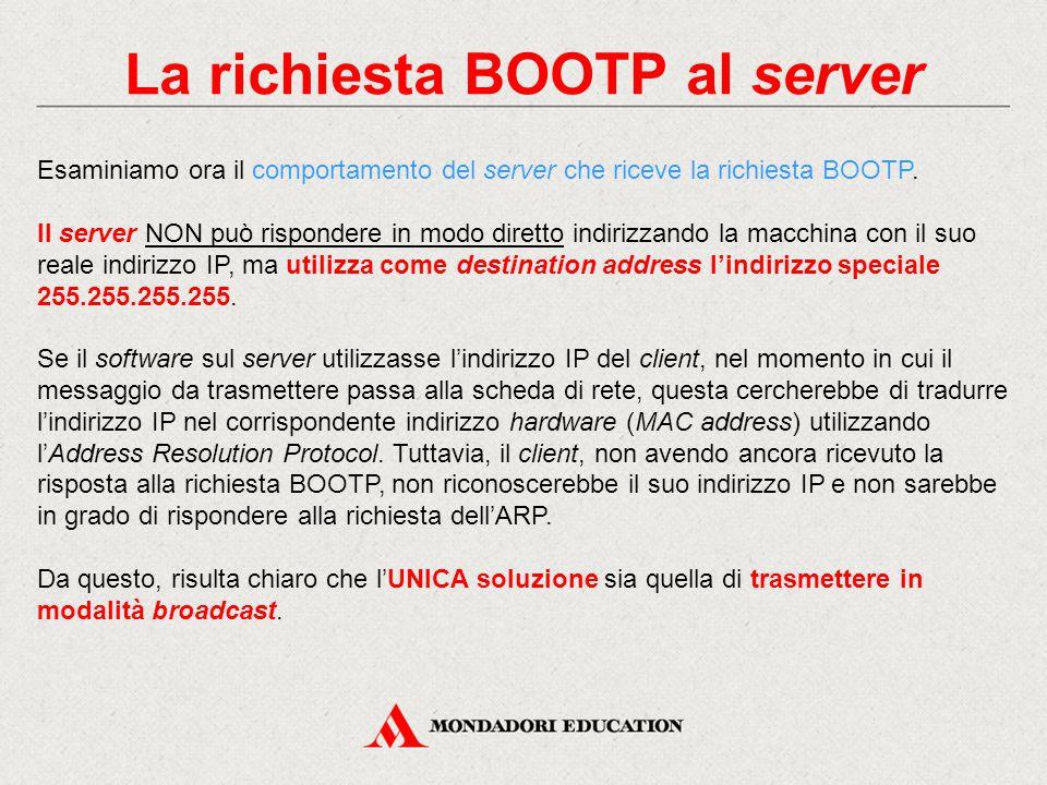 La richiesta BOOTP al server Esaminiamo ora il comportamento del server che riceve la richiesta BOOTP. Il server NON può rispondere in modo diretto in