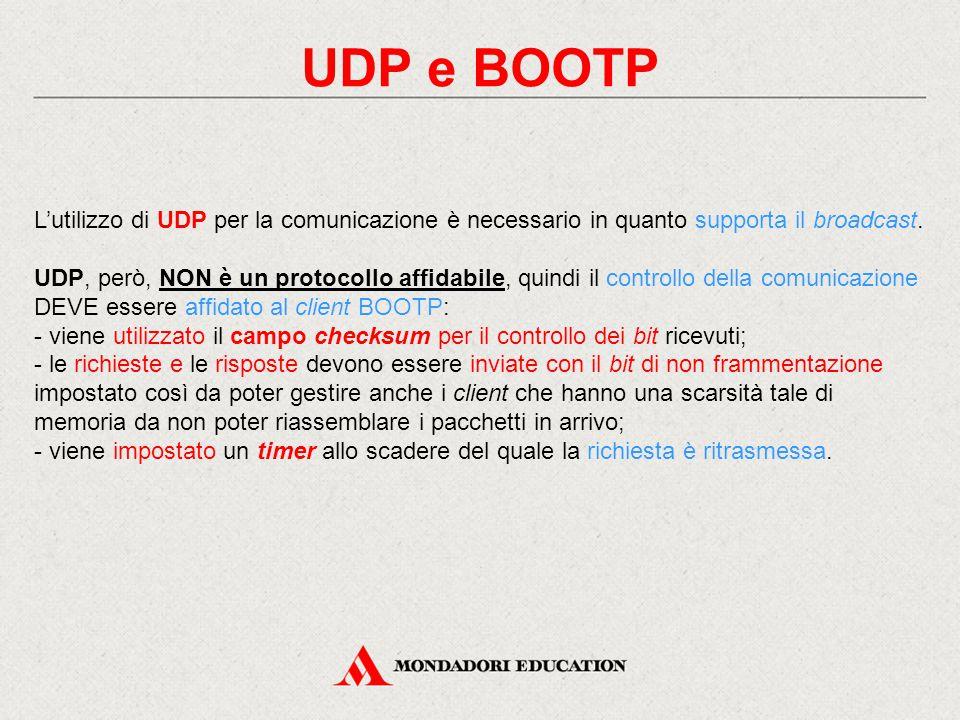 UDP e BOOTP L'utilizzo di UDP per la comunicazione è necessario in quanto supporta il broadcast. UDP, però, NON è un protocollo affidabile, quindi il