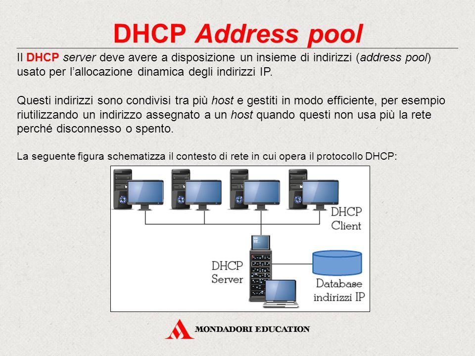 DHCP Address pool Il DHCP server deve avere a disposizione un insieme di indirizzi (address pool) usato per l'allocazione dinamica degli indirizzi IP.