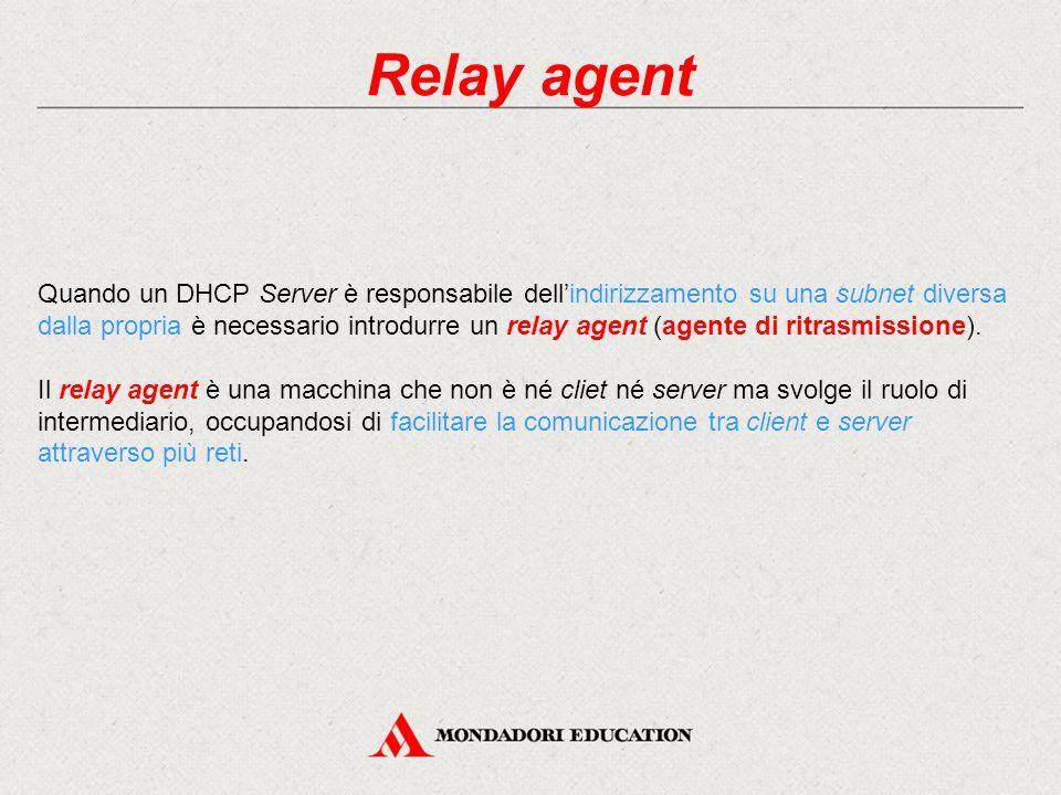 Relay agent Quando un DHCP Server è responsabile dell'indirizzamento su una subnet diversa dalla propria è necessario introdurre un relay agent (agent