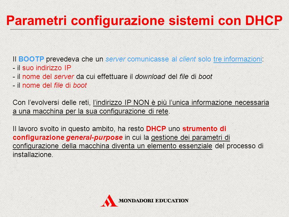 Parametri configurazione sistemi con DHCP Il BOOTP prevedeva che un server comunicasse al client solo tre informazioni: - il suo indirizzo IP - il nom