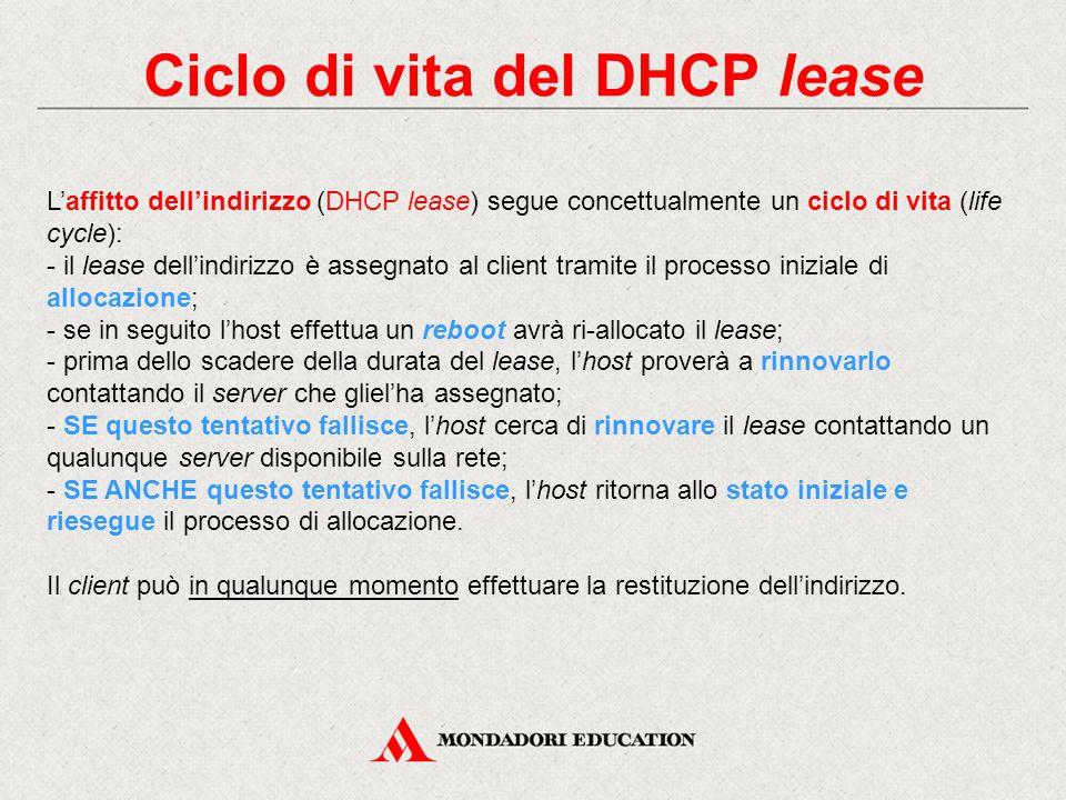 Ciclo di vita del DHCP lease L'affitto dell'indirizzo (DHCP lease) segue concettualmente un ciclo di vita (life cycle): - il lease dell'indirizzo è as