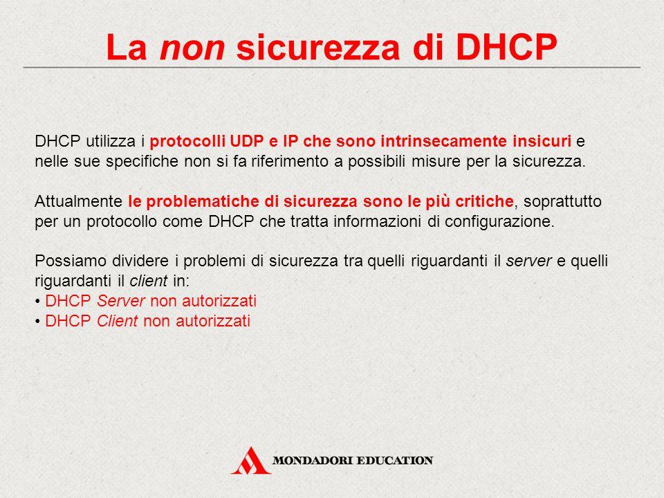 La non sicurezza di DHCP DHCP utilizza i protocolli UDP e IP che sono intrinsecamente insicuri e nelle sue specifiche non si fa riferimento a possibil