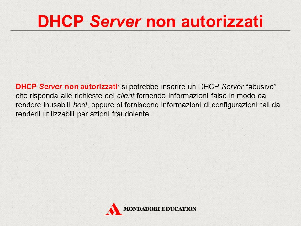 """DHCP Server non autorizzati DHCP Server non autorizzati: si potrebbe inserire un DHCP Server """"abusivo"""" che risponda alle richieste del client fornendo"""