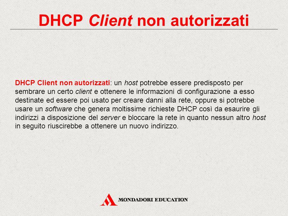 DHCP Client non autorizzati DHCP Client non autorizzati: un host potrebbe essere predisposto per sembrare un certo client e ottenere le informazioni d