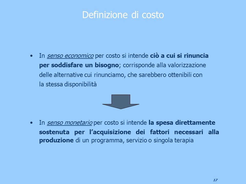 17 Definizione di costo In senso economico per costo si intende ciò a cui si rinuncia per soddisfare un bisogno; corrisponde alla valorizzazione delle
