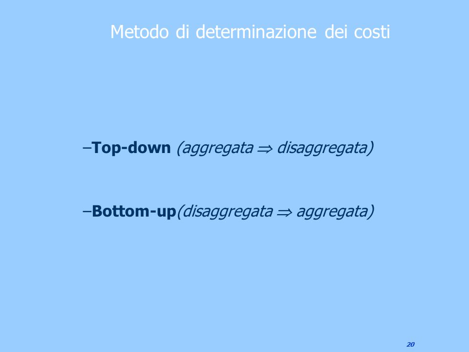20 –Top-down (aggregata  disaggregata) –Bottom-up(disaggregata  aggregata) Metodo di determinazione dei costi
