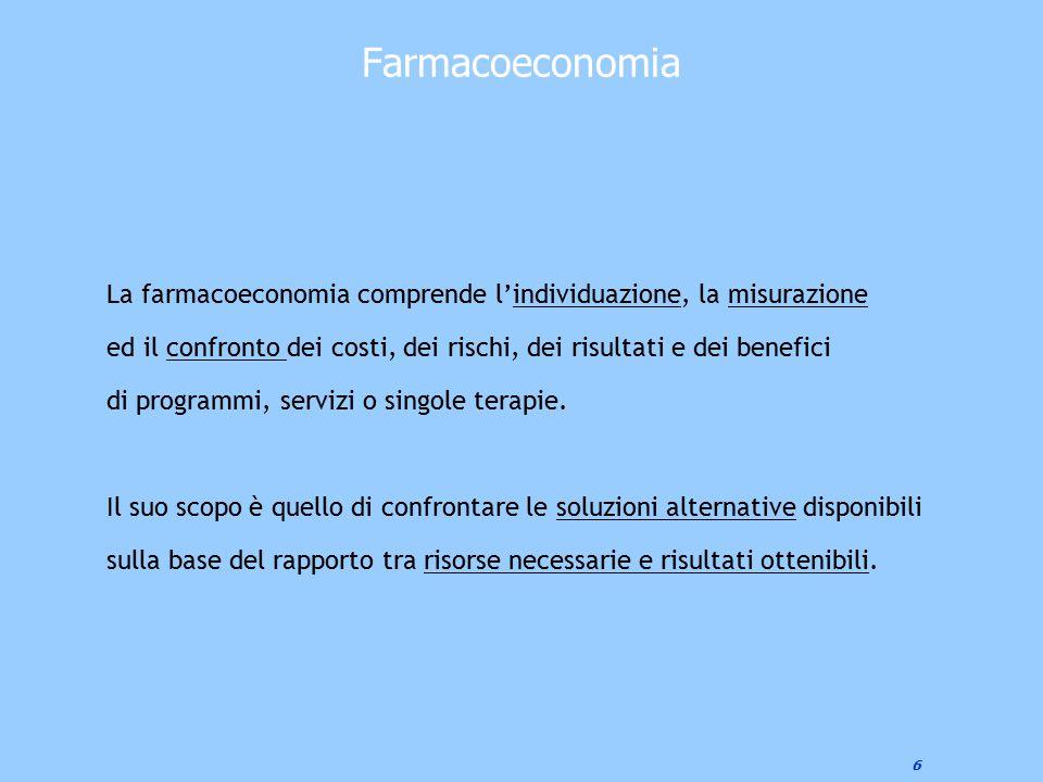6 Farmacoeconomia La farmacoeconomia comprende l'individuazione, la misurazione ed il confronto dei costi, dei rischi, dei risultati e dei benefici di