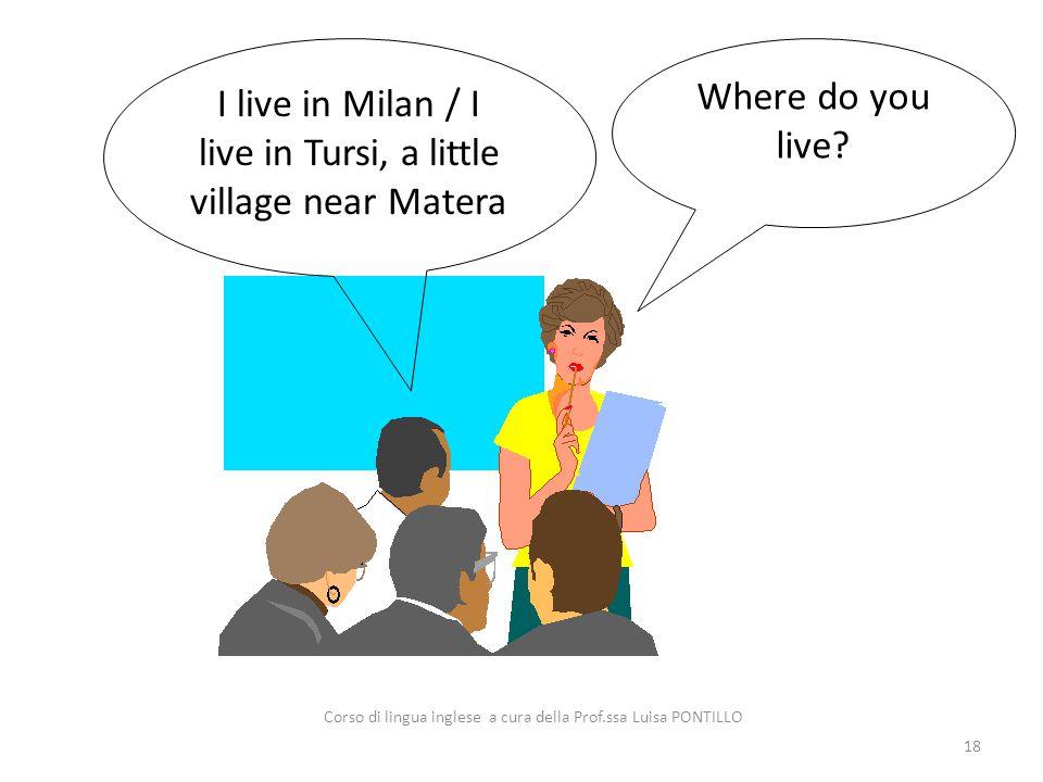 Where do you live? I live in Milan / I live in Tursi, a little village near Matera 18 Corso di lingua inglese a cura della Prof.ssa Luisa PONTILLO