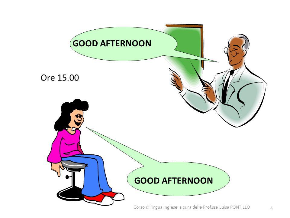 GOOD AFTERNOON Ore 15.00 4 Corso di lingua inglese a cura della Prof.ssa Luisa PONTILLO
