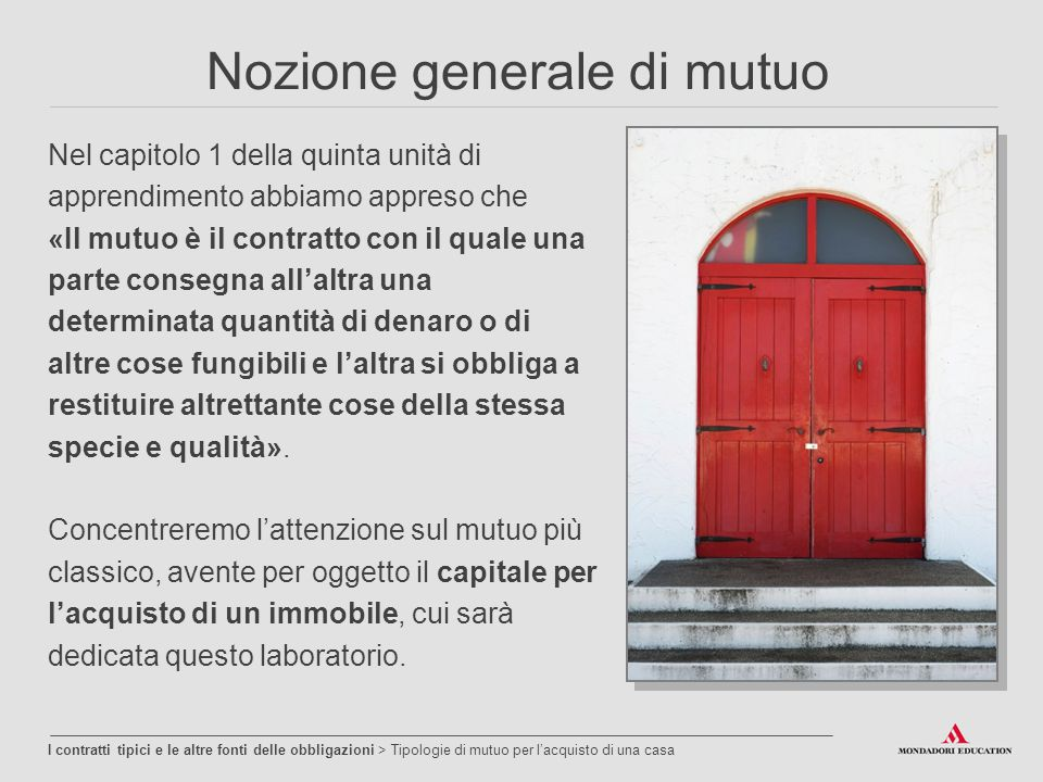 Nozione generale di mutuo Nel capitolo 1 della quinta unità di apprendimento abbiamo appreso che «Il mutuo è il contratto con il quale una parte conse