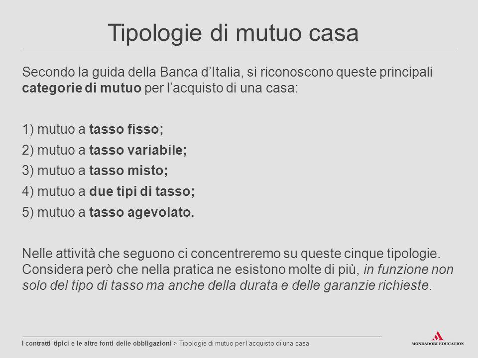 Tipologie di mutuo casa Secondo la guida della Banca d'Italia, si riconoscono queste principali categorie di mutuo per l'acquisto di una casa: 1) mutuo a tasso fisso; 2) mutuo a tasso variabile; 3) mutuo a tasso misto; 4) mutuo a due tipi di tasso; 5) mutuo a tasso agevolato.