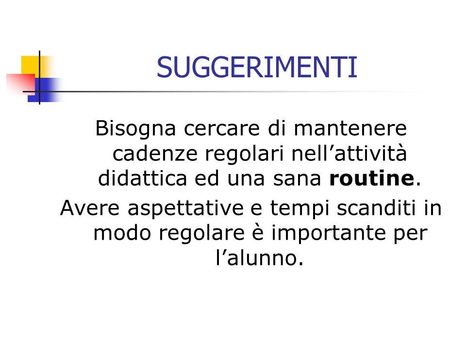 SUGGERIMENTI Bisogna cercare di mantenere cadenze regolari nell'attività didattica ed una sana routine.