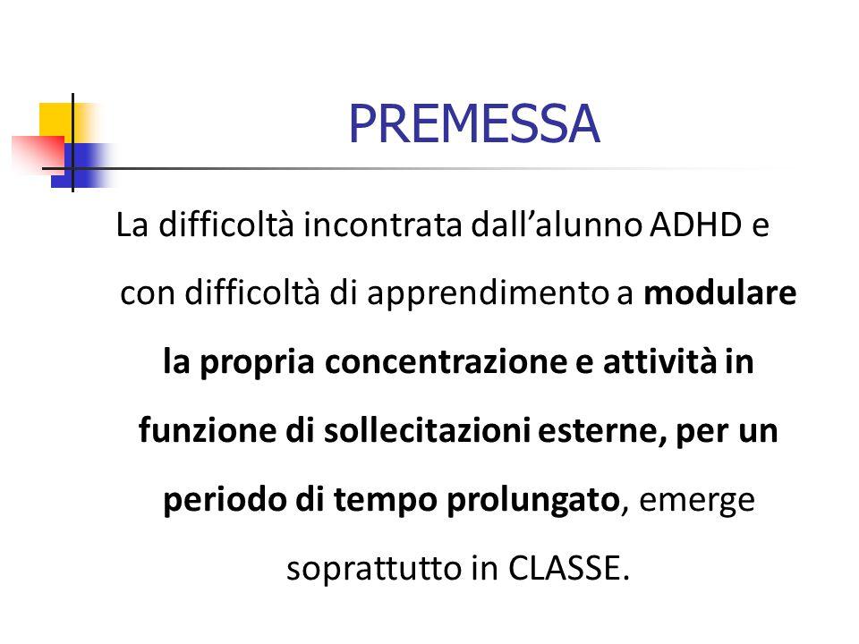PREMESSA La difficoltà incontrata dall'alunno ADHD e con difficoltà di apprendimento a modulare la propria concentrazione e attività in funzione di sollecitazioni esterne, per un periodo di tempo prolungato, emerge soprattutto in CLASSE.