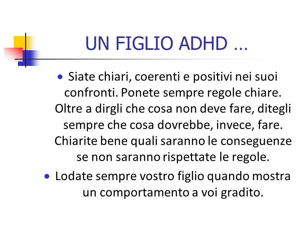 UN FIGLIO ADHD …  Siate chiari, coerenti e positivi nei suoi confronti.