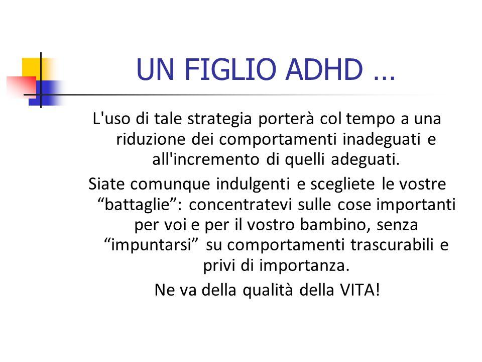 UN FIGLIO ADHD … L uso di tale strategia porterà col tempo a una riduzione dei comportamenti inadeguati e all incremento di quelli adeguati.