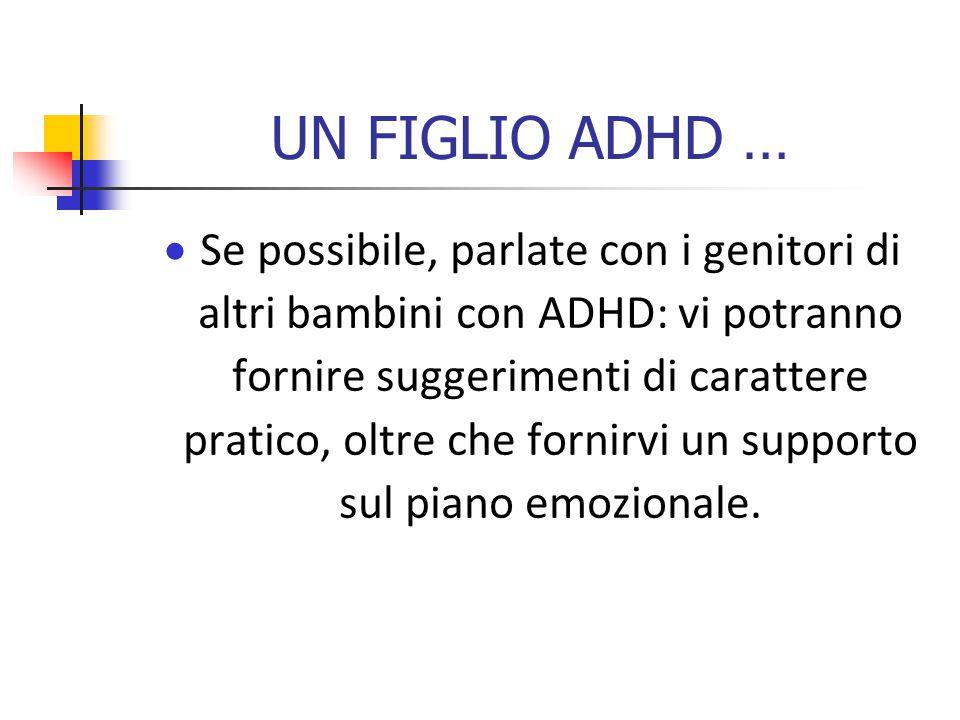 UN FIGLIO ADHD …  Se possibile, parlate con i genitori di altri bambini con ADHD: vi potranno fornire suggerimenti di carattere pratico, oltre che fornirvi un supporto sul piano emozionale.