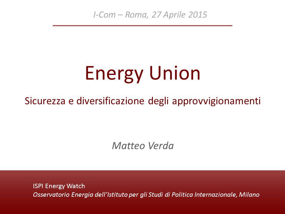 ISPI Energy Watch Osservatorio Energia dell'Istituto per gli Studi di Politica Internazionale, Milano Energy Union Sicurezza e diversificazione degli approvvigionamenti I-Com – Roma, 27 Aprile 2015 Matteo Verda