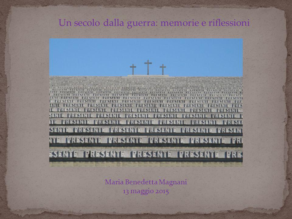 Un secolo dalla guerra: memorie e riflessioni Maria Benedetta Magnani 13 maggio 2015