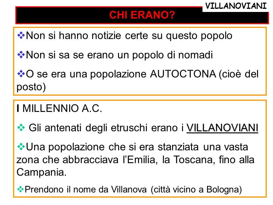 CHI ERANO? I MILLENNIO A.C. VILLANOVIANI  Gli antenati degli etruschi erano i VILLANOVIANI  Una popolazione che si era stanziata una vasta zona che