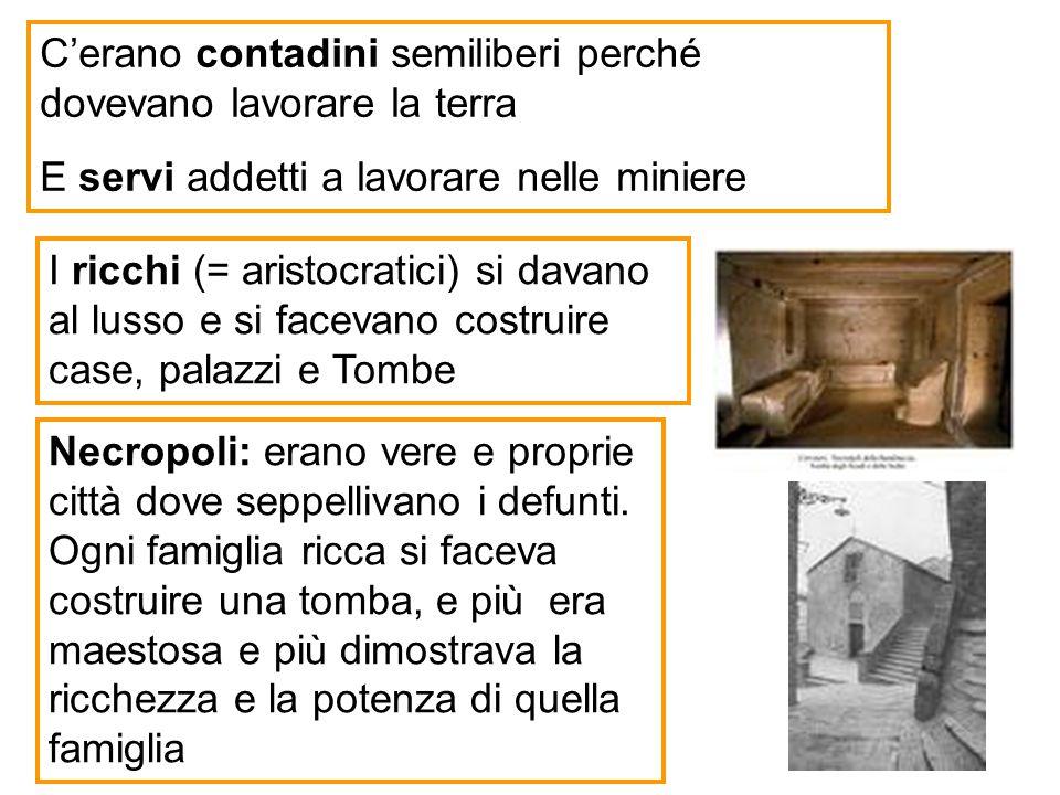 C'erano contadini semiliberi perché dovevano lavorare la terra E servi addetti a lavorare nelle miniere Necropoli: erano vere e proprie città dove sep
