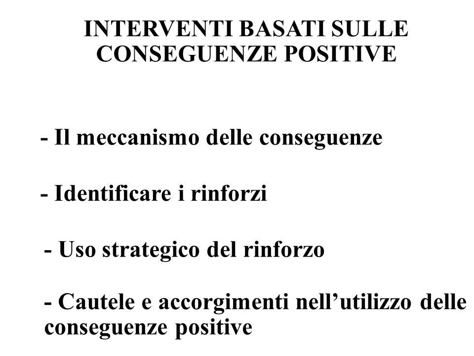 INTERVENTI BASATI SULLE CONSEGUENZE POSITIVE - Il meccanismo delle conseguenze - Identificare i rinforzi - Uso strategico del rinforzo - Cautele e accorgimenti nell'utilizzo delle conseguenze positive