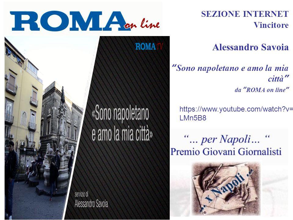SEZIONE INTERNET Vincitore Alessandro Savoia Sono napoletano e amo la mia città da ROMA on line https://www.youtube.com/watch?v=TAPEP LMn5B8