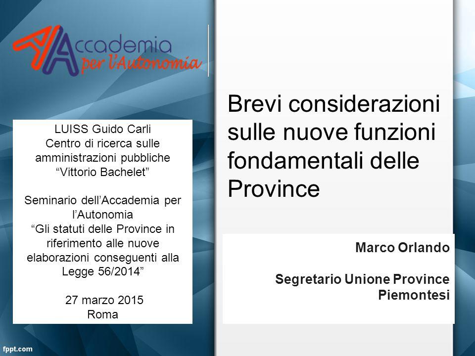 Brevi considerazioni sulle nuove funzioni fondamentali delle Province Marco Orlando Segretario Unione Province Piemontesi LUISS Guido Carli Centro di