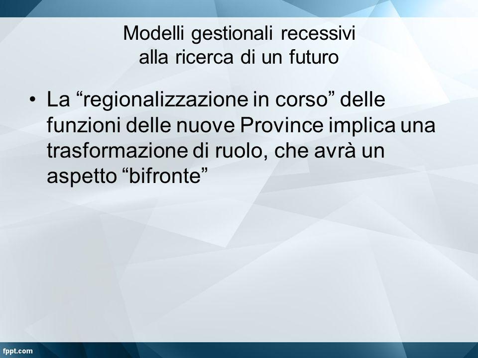 """Modelli gestionali recessivi alla ricerca di un futuro La """"regionalizzazione in corso"""" delle funzioni delle nuove Province implica una trasformazione"""