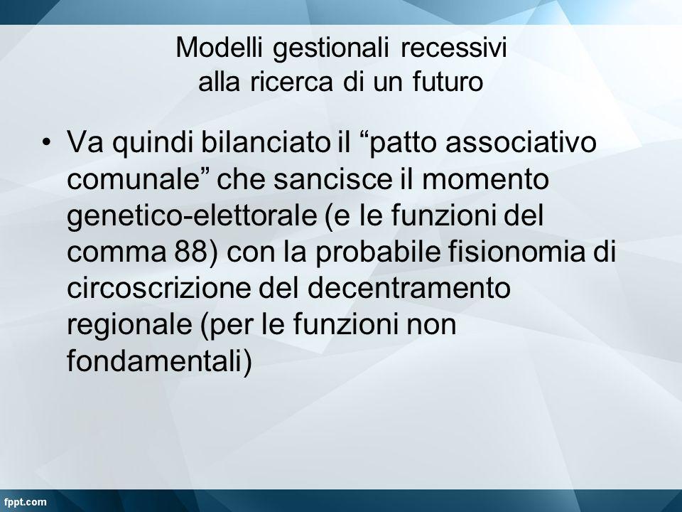 """Modelli gestionali recessivi alla ricerca di un futuro Va quindi bilanciato il """"patto associativo comunale"""" che sancisce il momento genetico-elettoral"""