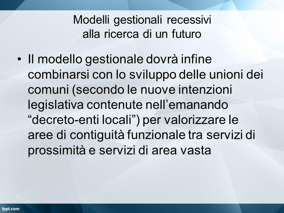Modelli gestionali recessivi alla ricerca di un futuro Il modello gestionale dovrà infine combinarsi con lo sviluppo delle unioni dei comuni (secondo